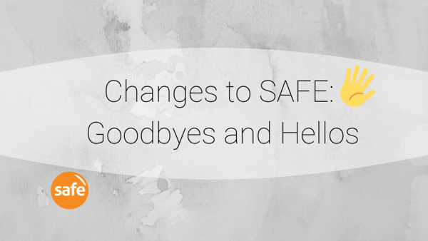Changes To SAFE: Goodbyes and Hellos